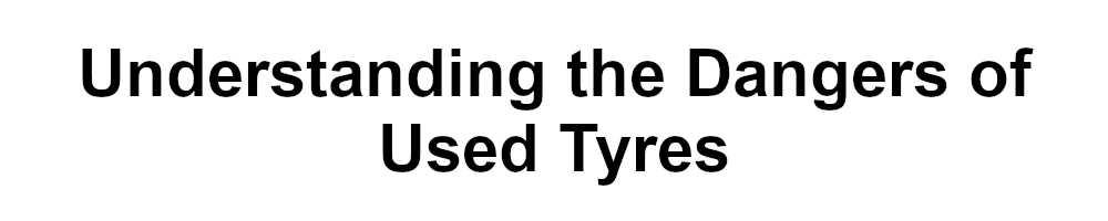 Understanding the Dangers of Used Tyres